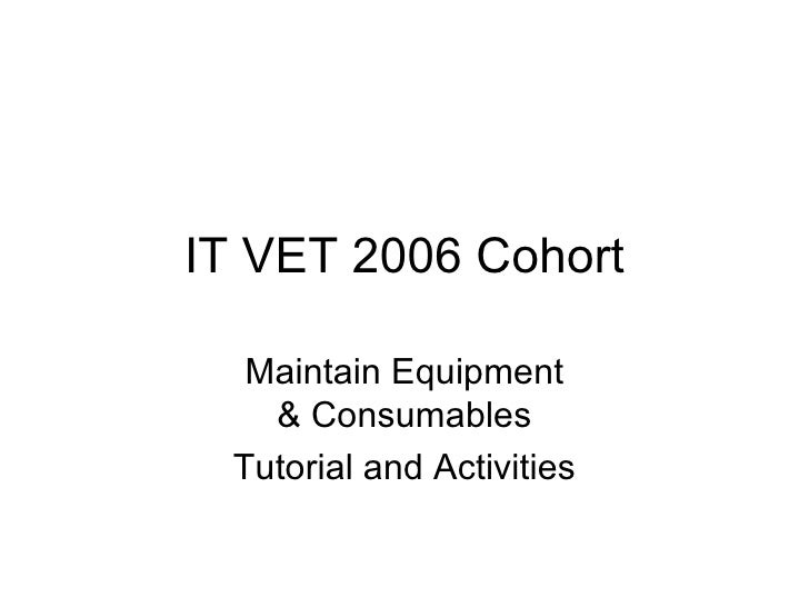 IT VET 2006 Cohort Maintain Equipment & Consumables Tutorial and Activities
