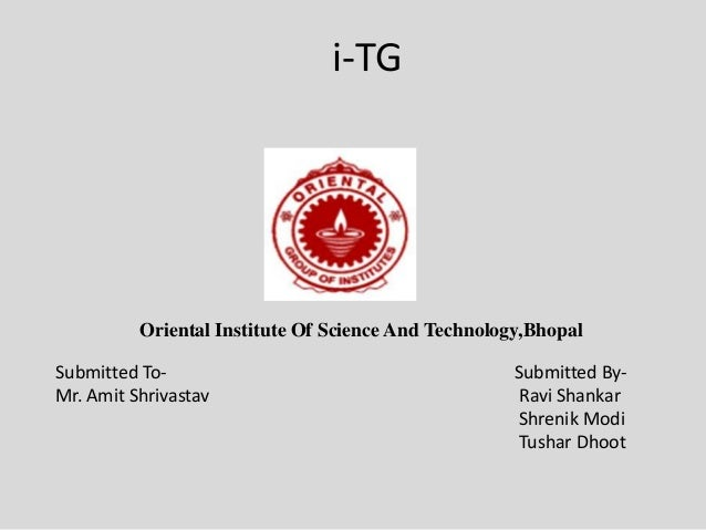 i-TG Submitted To- Submitted By- Mr. Amit Shrivastav Ravi Shankar Shrenik Modi Tushar Dhoot Oriental Institute Of Science ...