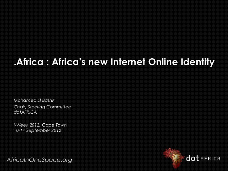 .Africa : Africa's new Internet Online IdentityMohamed El BashirChair, Steering CommitteedotAFRICAI-Week 2012, Cape Town10...