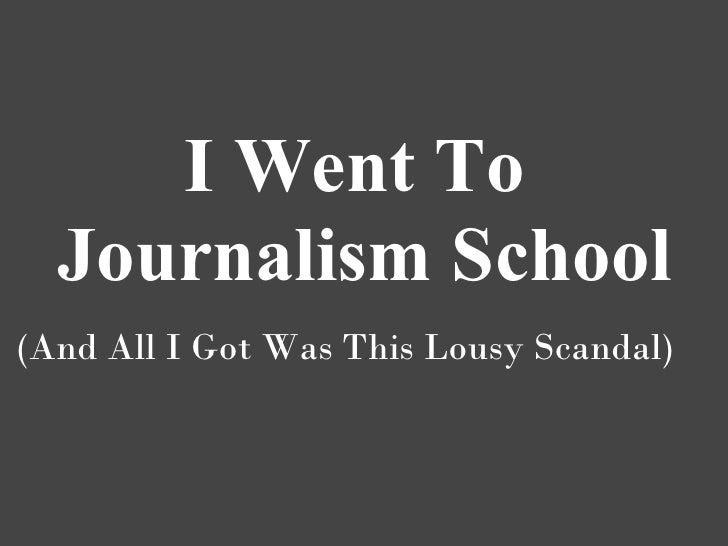 I Went To   Journalism School (And All I Got Was This Lousy Scandal)