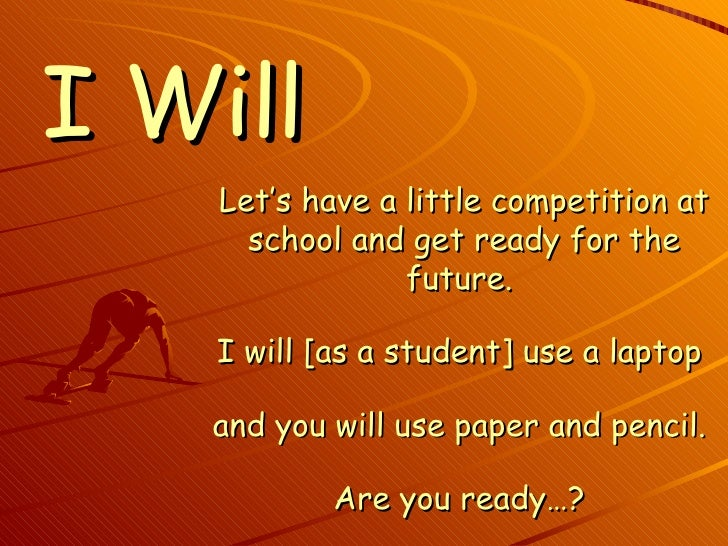 I Will Let's have a little competition at school and get ready for the future.  I will [as a student] use a laptop  and yo...