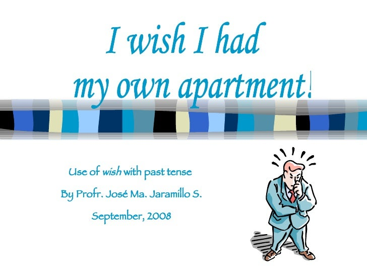 Use of  wish  with past tense  By Profr. José Ma. Jaramillo S. September, 2008 I wish I had my own apartment!