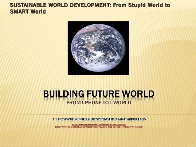 SUSTAINABLE WORLD DEVELOPMENT: From Stupid World toSUSTAINABLE WORLD DEVELOPMENT: From Stupid World to SMART WorldSMART Wo...