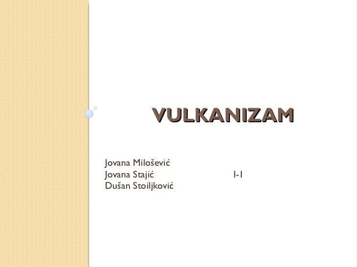 VULKANIZAM  <ul><li>Jovana Milo šević </li></ul><ul><li>Jovana Stajić  I-1 </li></ul><ul><li>Dušan Stoiljković  </li></ul>