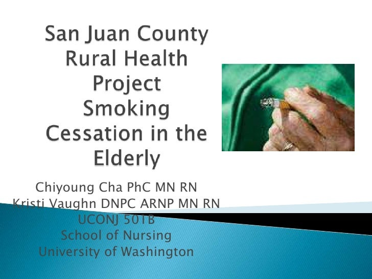 San Juan County Rural HealthProjectSmoking Cessation in the Elderly<br />Chiyoung Cha PhC MN RN <br />Kristi Vaughn DNPC A...