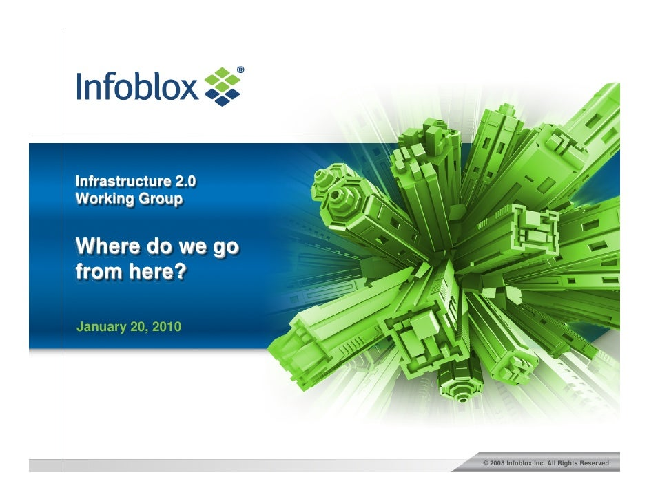 Infrastructure 2.0 Working Group   Where do we go from here?  January 20, 2010                          © 2008 Infoblox In...