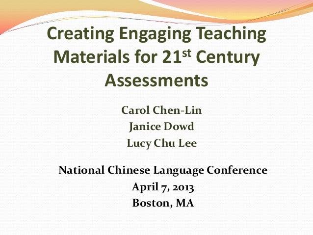 Creating Engaging TeachingMaterials for 21st CenturyAssessmentsCarol Chen-LinJanice DowdLucy Chu LeeNational Chinese Langu...
