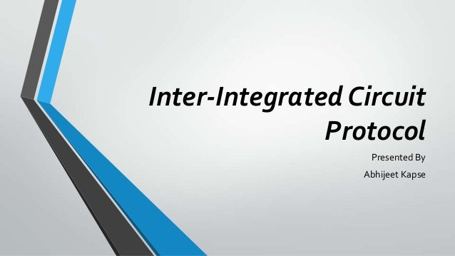 Inter-Integrated Circuit Protocol Presented By Abhijeet Kapse