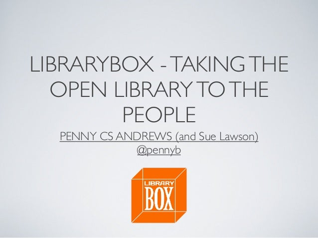 LIBRARYBOX -TAKINGTHE OPEN LIBRARYTOTHE PEOPLE PENNY CS ANDREWS (and Sue Lawson) @pennyb