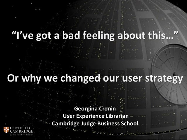 """Or why we changed our user strategy """"I've got a bad feeling about this…"""" Georgina Cronin User Experience Librarian Cambrid..."""