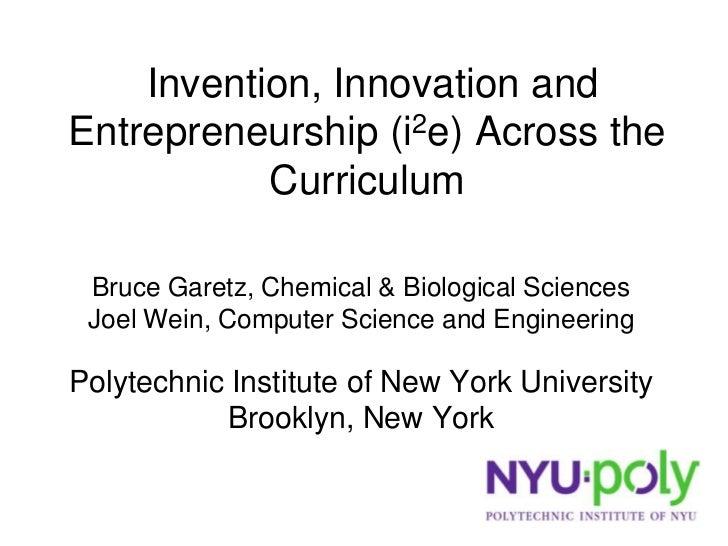 Invention, Innovation and Entrepreneurship (i2e) Across the            Curriculum   Bruce Garetz, Chemical & Biological Sc...
