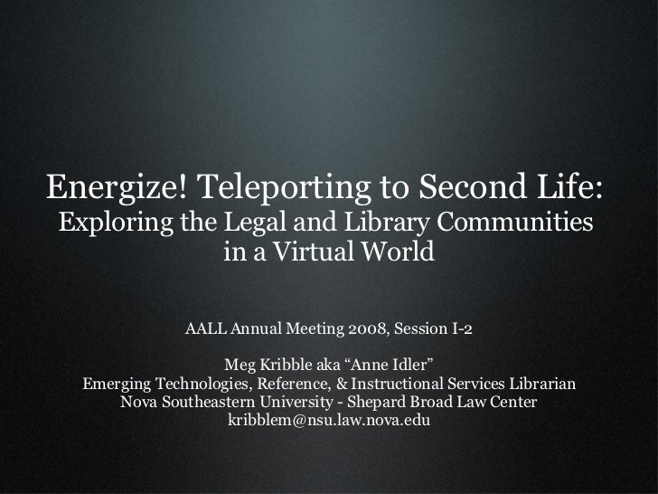 Energize! Teleporting to Second Life:  Exploring the Legal and Library Communities  in a Virtual World <ul><li>AALL Annual...