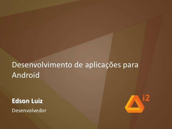 Desenvolvimento de aplicações para Android<br />Edson Luiz<br />Desenvolvedor<br />