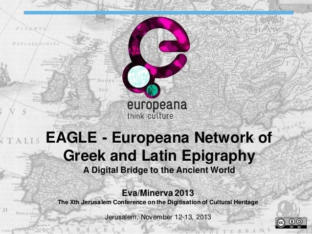 EAGLE - Europeana Network of Greek and Latin Epigraphy A Digital Bridge to the Ancient World Eva/Minerva 2013 The Xth Jeru...