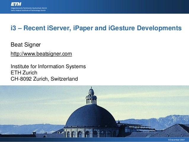 i3 – Recent iServer, iPaper and iGesture DevelopmentsBeat Signerhttp://www.beatsigner.comInstitute for Information Systems...