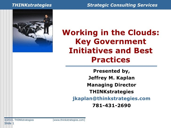 Working in the Clouds: Key Government Initiatives and Best Practices Presented by, Jeffrey M. Kaplan Managing Director THI...
