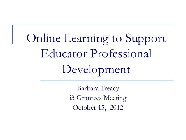Online Learning to Support  Educator Professional      Development           Barbara Treacy        i3 Grantees Meeting    ...