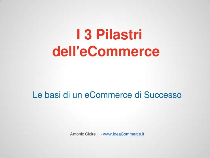 I 3 Pilastri    delleCommerceLe basi di un eCommerce di Successo        Antonio Cicirelli - www.IdeaCommerce.it
