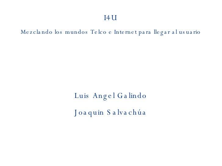 I4U Mezclando los mundos Telco e Internet para llegar al usuario Luis Angel Galindo Joaquin Salvachúa