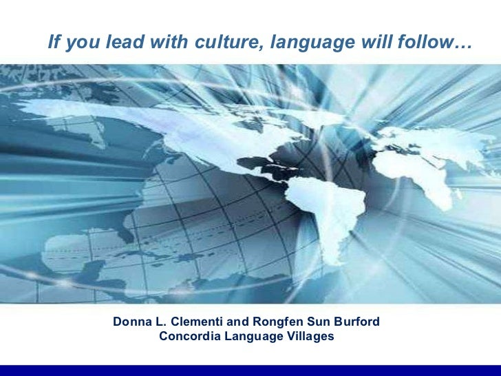 If you lead with culture, language will follow… Donna L. Clementi and Rongfen Sun Burford Concordia Language Villages