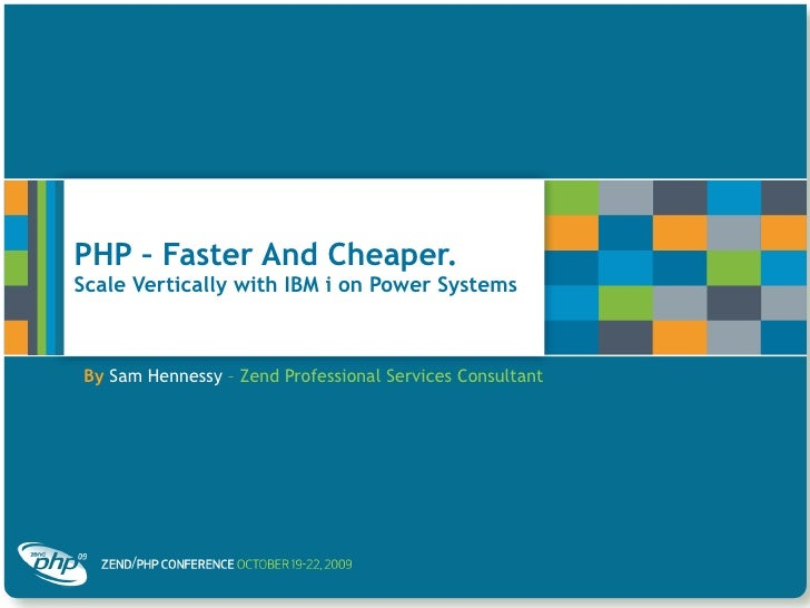 PHP – Faster And Cheaper.  Scale Vertically with IBM i on Power Systems By   Sam Hennessy  – Zend Professional Services Co...