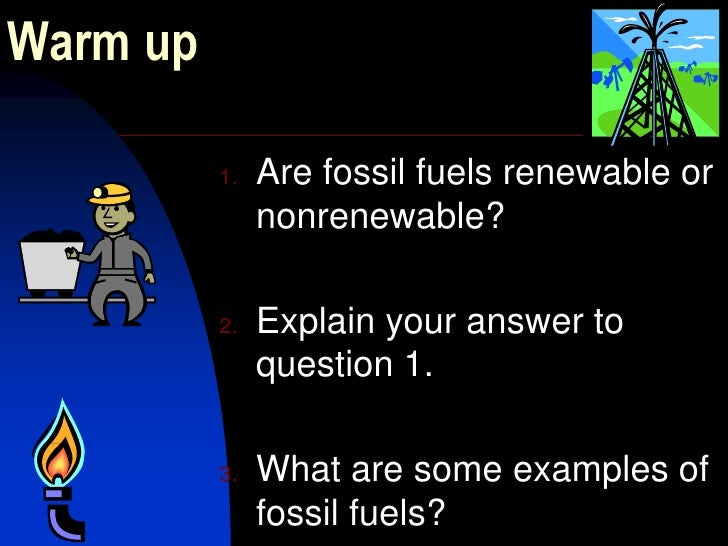 Warm up<br />Are fossil fuels renewable or nonrenewable?<br />Explain your answer to question 1.<br />What are some exampl...