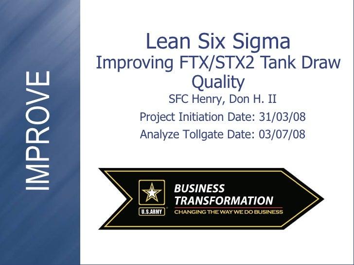 Lean Six Sigma Improving FTX/STX2 Tank Draw Quality SFC Henry, Don H. II Project Initiation Date: 31/03/08 Analyze Tollgat...