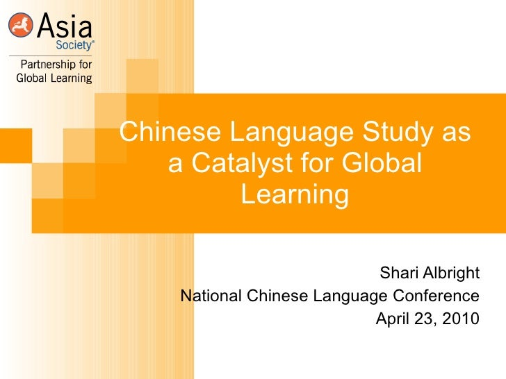 Chinese Language Study as a Catalyst for Global Learning Shari Albright National Chinese Language Conference April 23, 2010