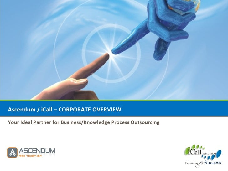 Ascendum / iCall – CORPORATE OVERVIEW Your Ideal Partner for Business/Knowledge Process Outsourcing