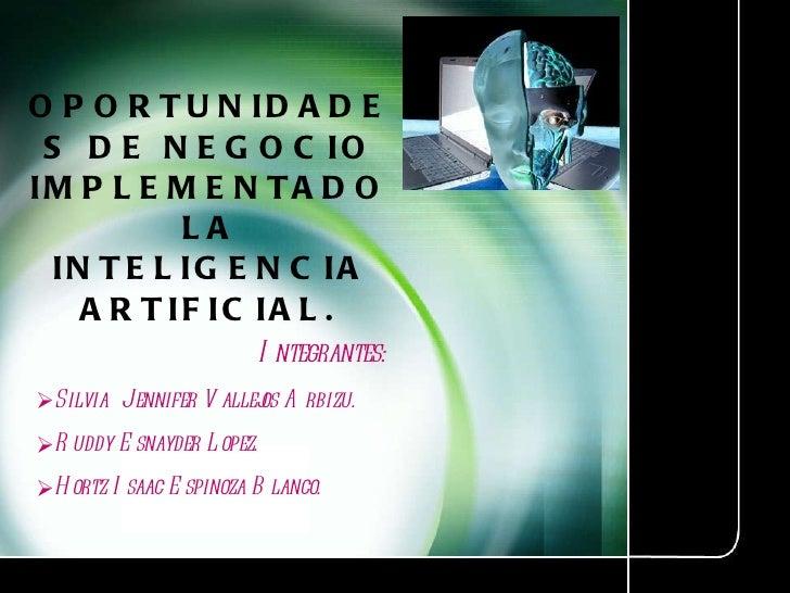 OPORTUNIDADES DE NEGOCIO IMPLEMENTADO LA INTELIGENCIA ARTIFICIAL. <ul><li>Integrantes: </li></ul><ul><li>Silvia  Jennifer ...