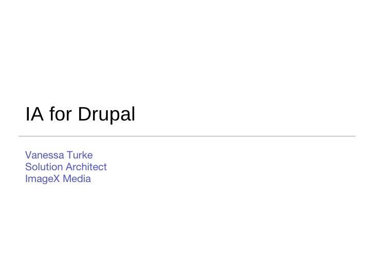 IA for Drupal <ul><li>Vanessa Turke </li></ul><ul><li>Solution Architect </li></ul><ul><li>ImageX Media </li></ul>