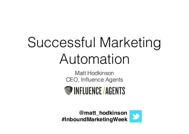 Successful Marketing Automation Matt Hodkinson CEO, Influence Agents ! ! ! ! @matt_hodkinson! #InboundMarketingWeek