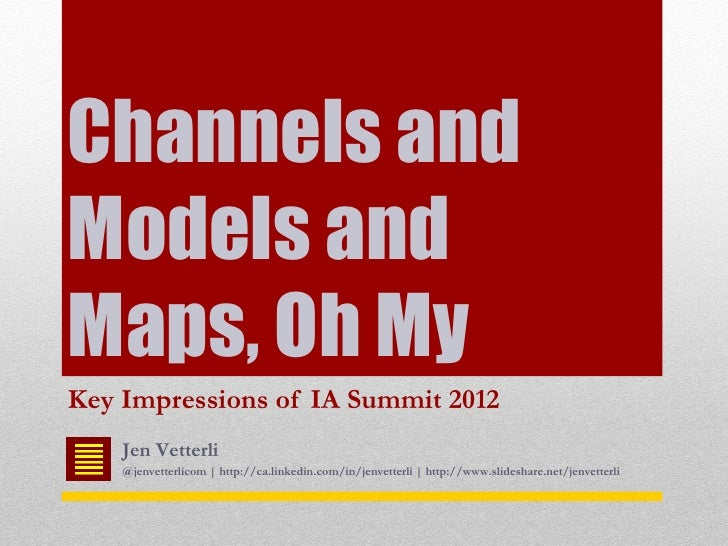 Channels andModels andMaps, Oh MyKey Impressions of IA Summit 2012    Jen Vetterli    @jenvetterlicom | http://ca.linkedin...