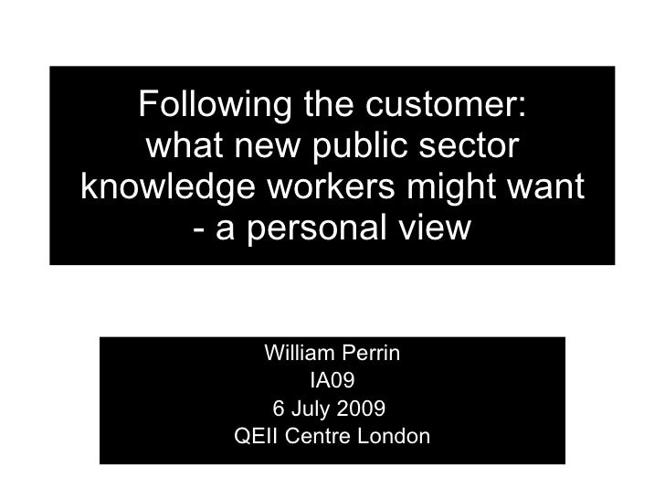 Following the customer:    what new public sector knowledge workers might want        - a personal view             Willia...