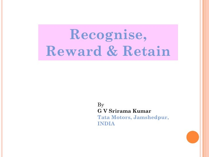 Recognise,Reward & Retain      By      G V Srirama Kumar      Tata Motors, Jamshedpur,      INDIA