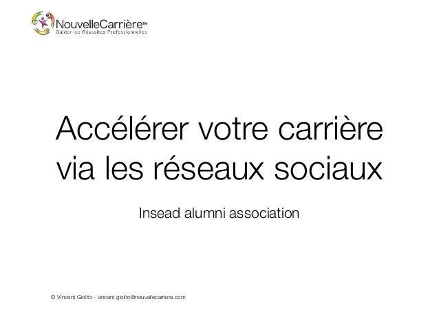 © Vincent Giolito - vincent.giolito@nouvellecarriere.com Accélérer votre carrière via les réseaux sociaux Insead alumni as...