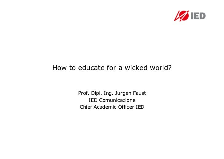 How to educate for a wicked world?       Prof. Dipl. Ing. Jurgen Faust            IED Comunicazione        Chief Academic ...