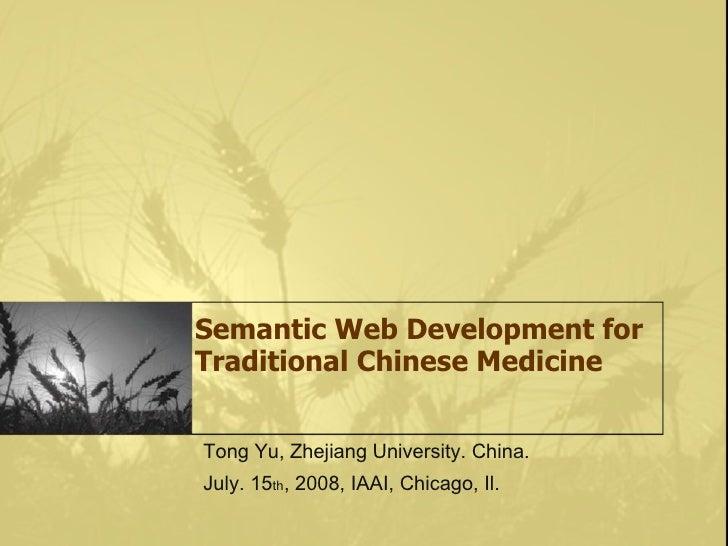 Semantic Web Development for Traditional Chinese Medicine   Tong Yu, Zhejiang University. China. July. 15th, 2008, IAAI, C...