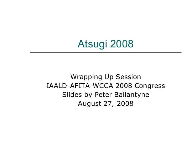 Atsugi 2008 Wrapping Up Session IAALD-AFITA-WCCA 2008 Congress Slides by Peter Ballantyne August 27, 2008