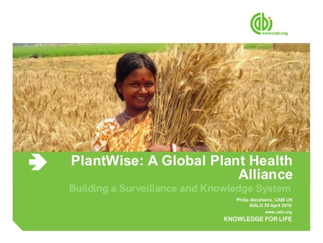 PlantWise: A Global Plant Health Alliance Building a Surveillance and Knowledge System Philip Abrahams, CABI UK IAALD 29 A...