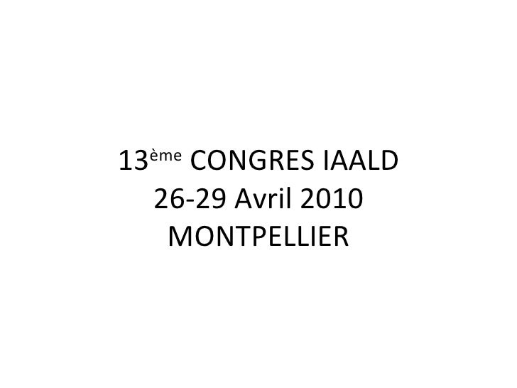13 ème  CONGRES IAALD 26-29 Avril 2010 MONTPELLIER
