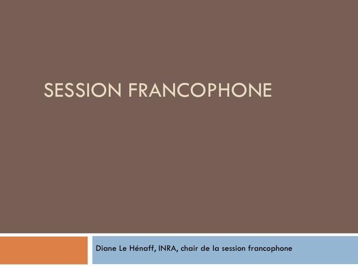 SESSION FRANCOPHONE Diane Le Hénaff, INRA, chair de la session francophone