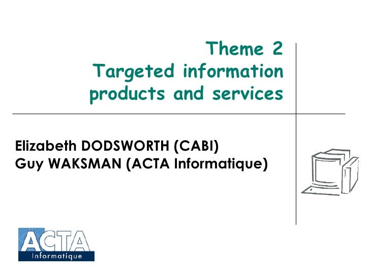 Theme 2 Targeted information products and services Elizabeth DODSWORTH (CABI) Guy WAKSMAN (ACTA Informatique)