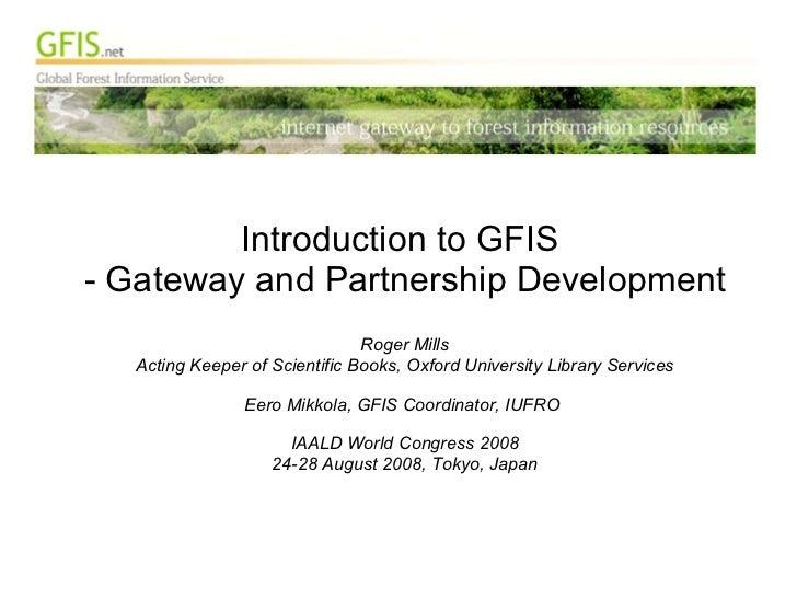 <ul><li>Introduction to GFIS  </li></ul><ul><li>Gateway and Partnership Development </li></ul><ul><li>Roger Mills </li></u...