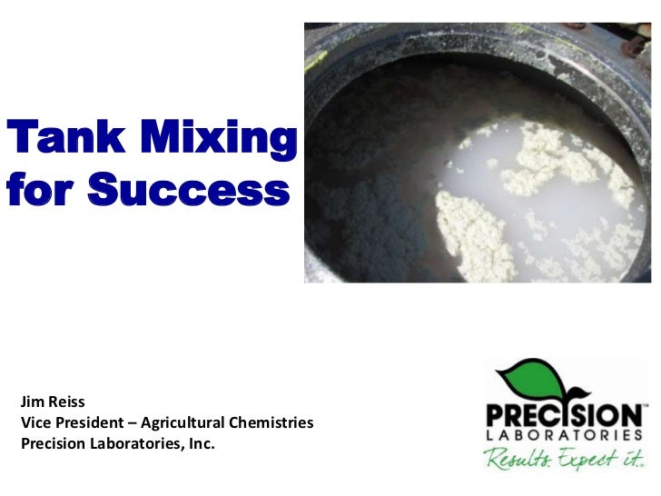 Tank Mixingfor SuccessJim ReissVice President – Agricultural ChemistriesPrecision Laboratories, Inc.