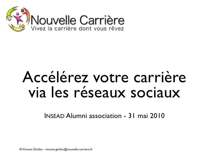 Accélérez votre carrière    via les réseaux sociaux                   INSEAD Alumni association - 31 mai 2010    © Vincent...
