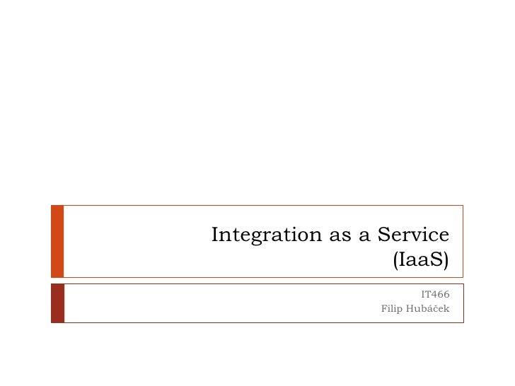 Integration as a Service(IaaS)<br />IT466<br />Filip Hubáček<br />