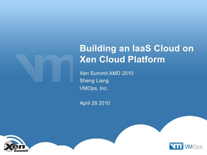 Building an IaaS Cloud on Xen Cloud Platform Xen Summit AMD 2010 Sheng Liang VMOps, Inc. April 28 2010