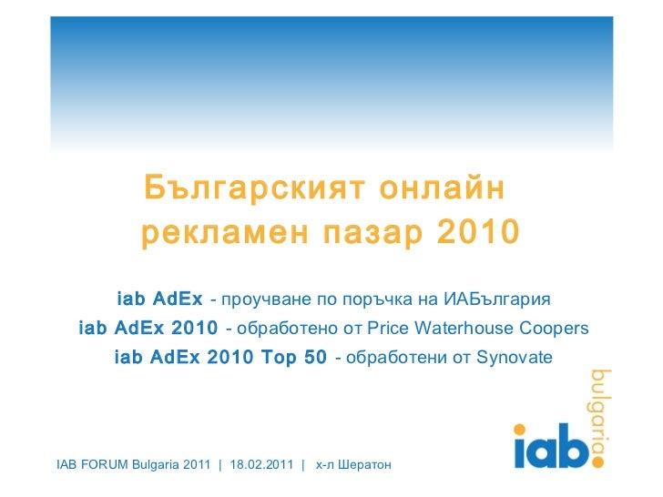 Българският онлайн  рекламен пазар 2010 iab AdEx  -  проучване по поръчка на ИАБългария iab AdEx 2010  -  обработено от  P...
