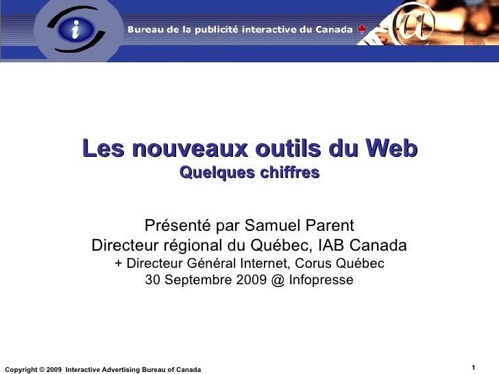 Les nouveaux outils du Web Quelques chiffres Présenté par Samuel Parent Directeur régional du Québec, IAB Canada + Directe...